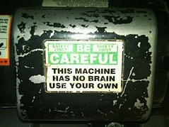 Sign: This machine has no brain - use your own.