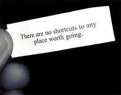 Fortune Cookie fortune: There are no shortcuts to any place worth going.
