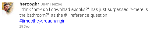 "Tweet: I think ""how do I download ebooks?"" has just surpassed ""where is the bathroom?"" as the #1 reference question #timestheyareachangin"